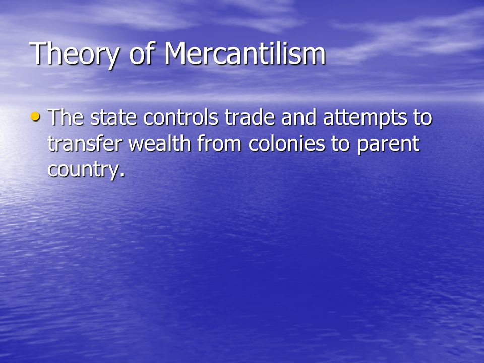 Theory of Mercantilism The state controls trade and attempts to transfer wealth from colonies to parent country.