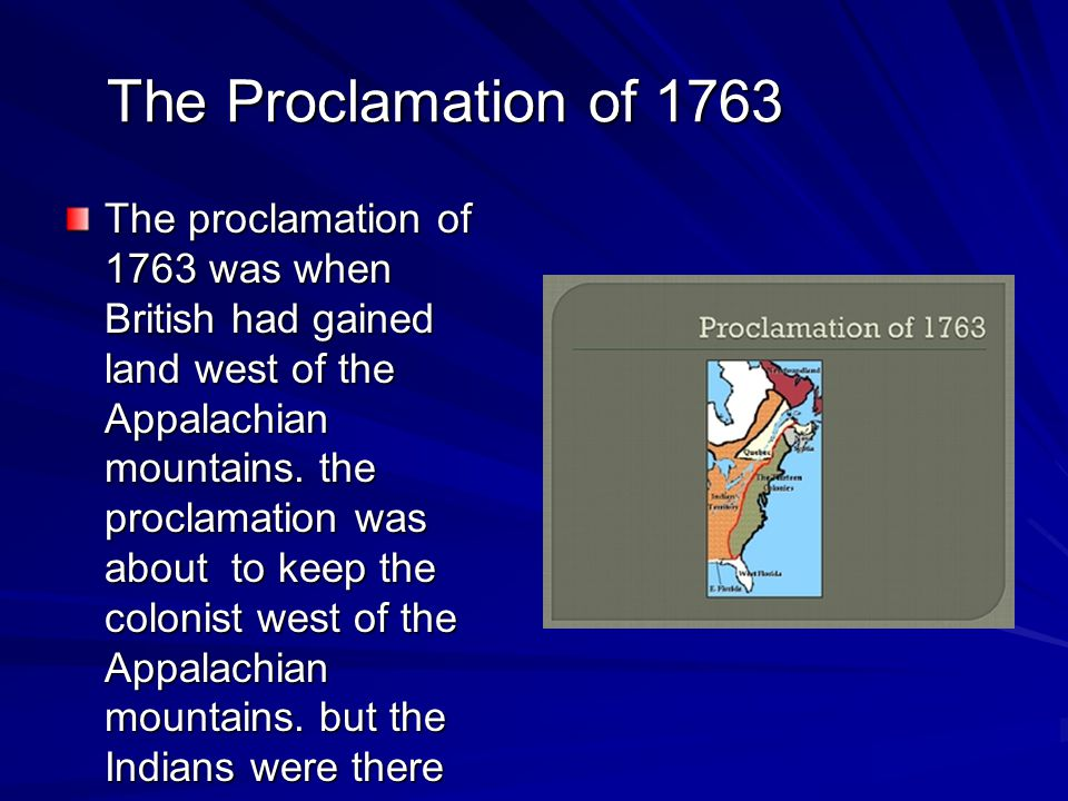 The Proclamation of 1763 The proclamation of 1763 was when British had gained land west of the Appalachian mountains.