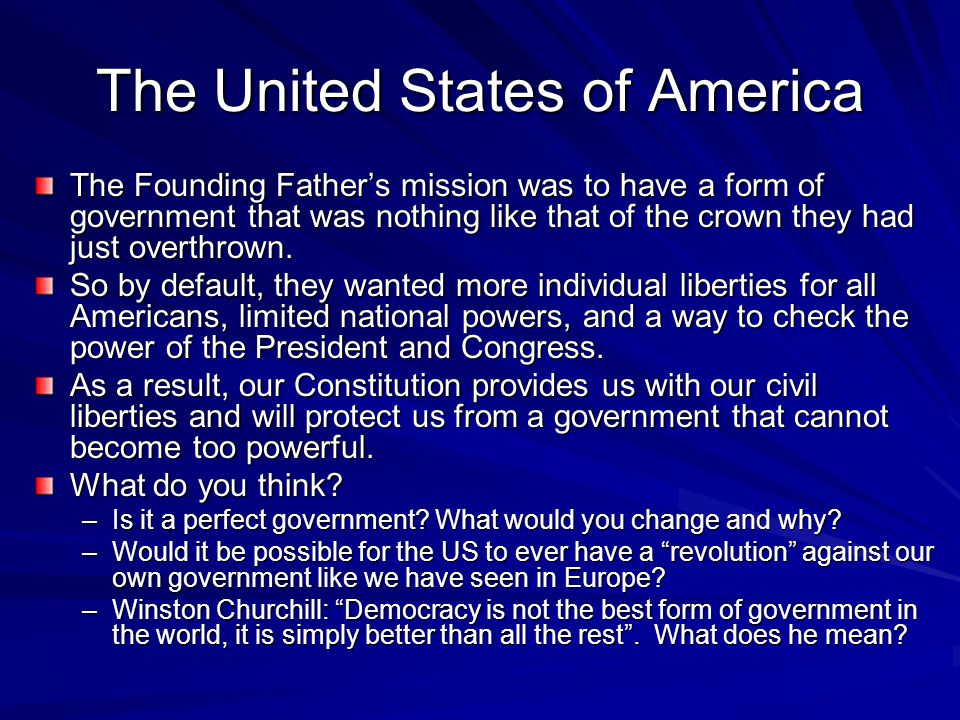 The United States of America The Founding Father's mission was to have a form of government that was nothing like that of the crown they had just overthrown.