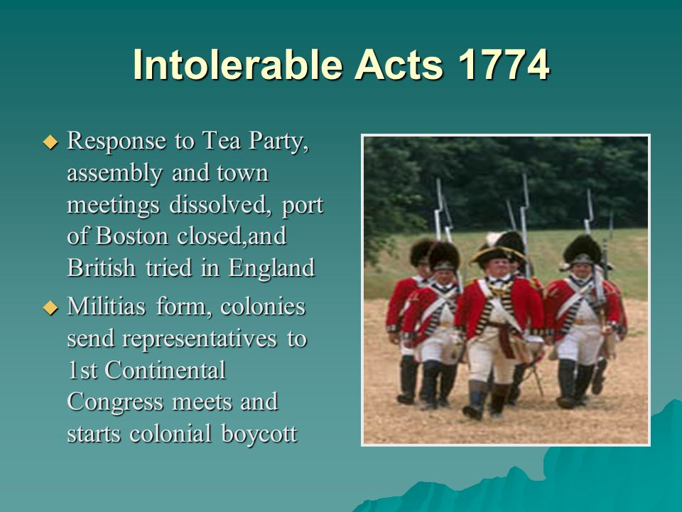 Intolerable Acts 1774  Response to Tea Party, assembly and town meetings dissolved, port of Boston closed,and British tried in England  Militias form, colonies send representatives to 1st Continental Congress meets and starts colonial boycott