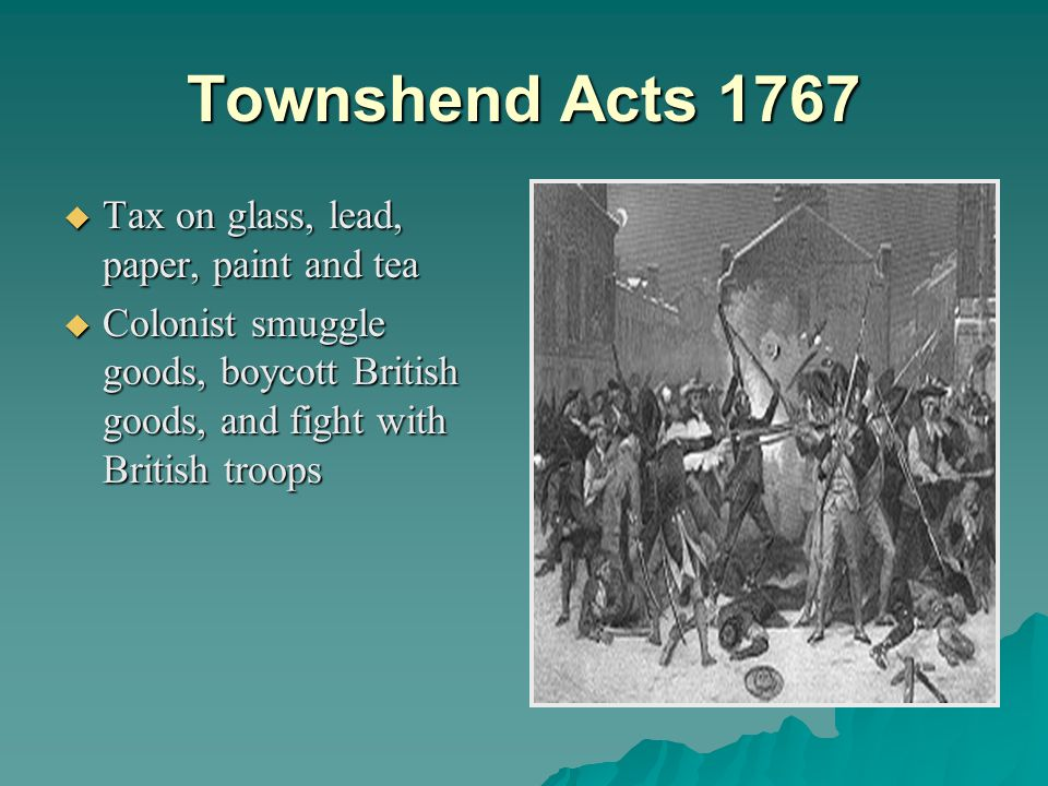 Townshend Acts 1767  Tax on glass, lead, paper, paint and tea  Colonist smuggle goods, boycott British goods, and fight with British troops