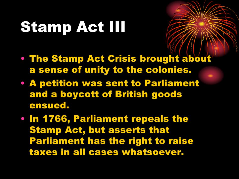 Stamp Act III The Stamp Act Crisis brought about a sense of unity to the colonies.