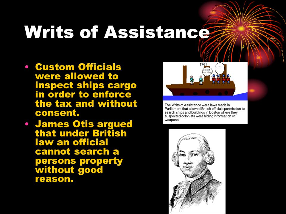 Writs of Assistance Custom Officials were allowed to inspect ships cargo in order to enforce the tax and without consent.