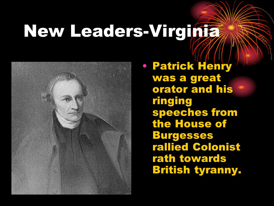 New Leaders-Virginia Patrick Henry was a great orator and his ringing speeches from the House of Burgesses rallied Colonist rath towards British tyranny.