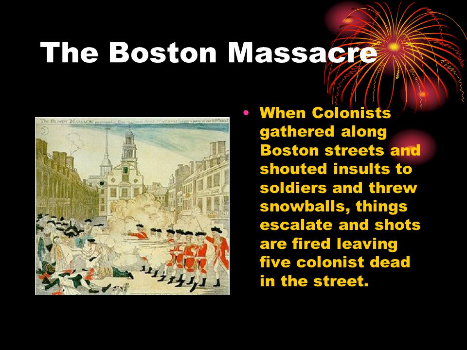 The Boston Massacre When Colonists gathered along Boston streets and shouted insults to soldiers and threw snowballs, things escalate and shots are fired leaving five colonist dead in the street.