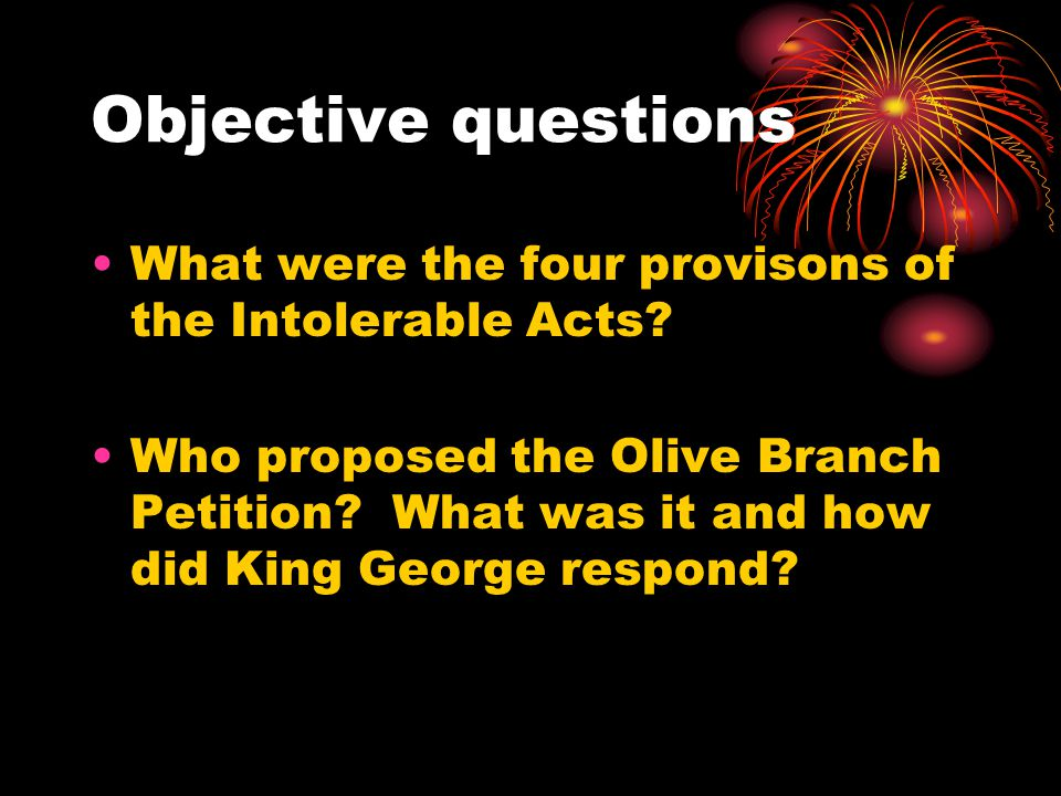 Objective questions What were the four provisons of the Intolerable Acts.