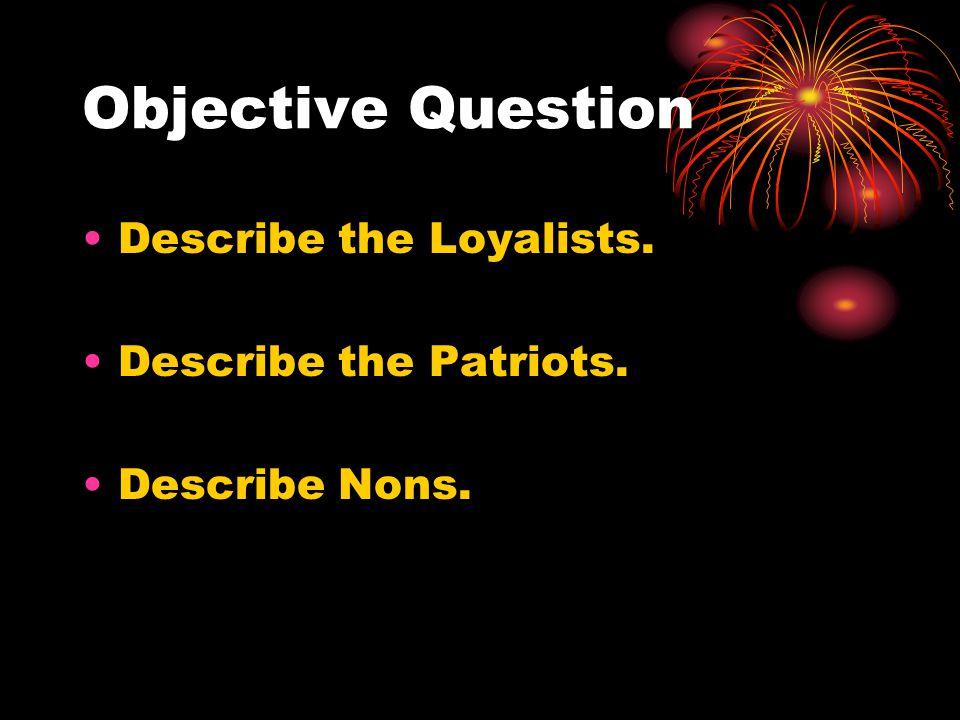 Objective Question Describe the Loyalists. Describe the Patriots. Describe Nons.