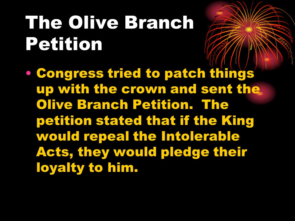 The Olive Branch Petition Congress tried to patch things up with the crown and sent the Olive Branch Petition.
