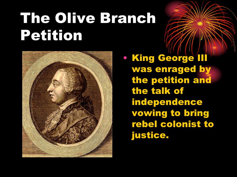 The Olive Branch Petition King George III was enraged by the petition and the talk of independence vowing to bring rebel colonist to justice.