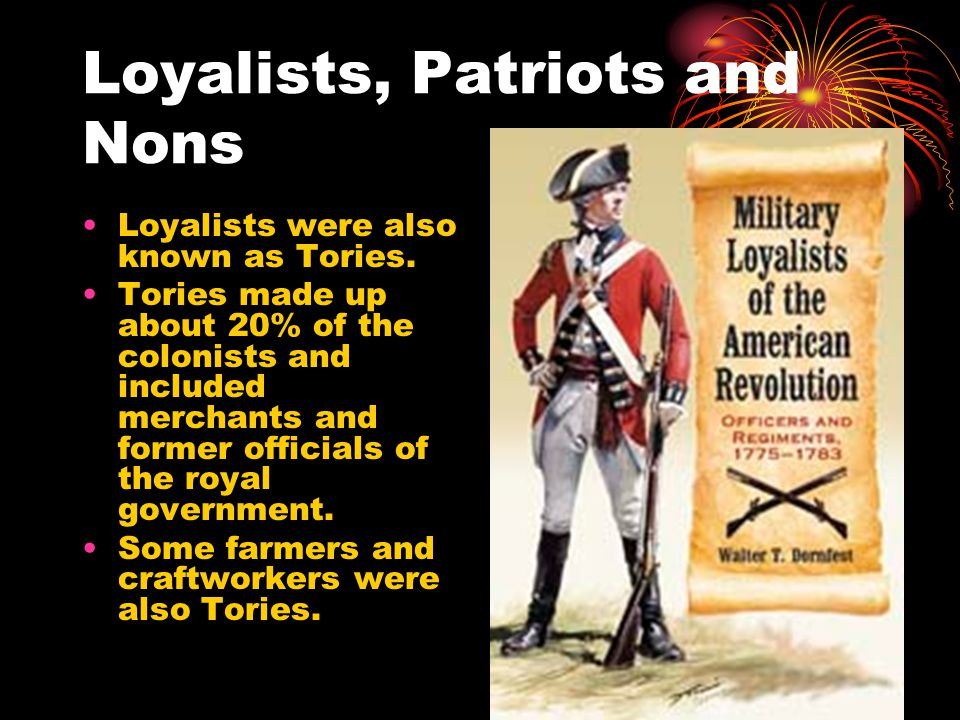 Loyalists, Patriots and Nons Loyalists were also known as Tories.
