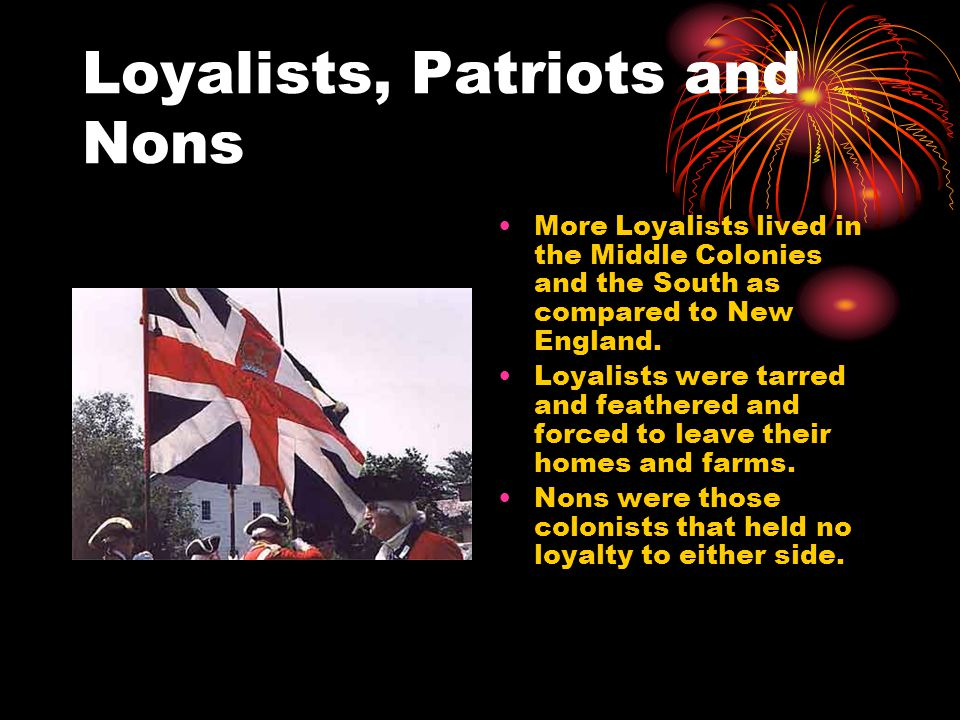 Loyalists, Patriots and Nons More Loyalists lived in the Middle Colonies and the South as compared to New England.