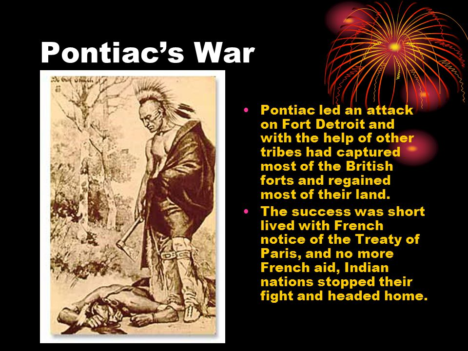 Pontiac's War Pontiac led an attack on Fort Detroit and with the help of other tribes had captured most of the British forts and regained most of their land.