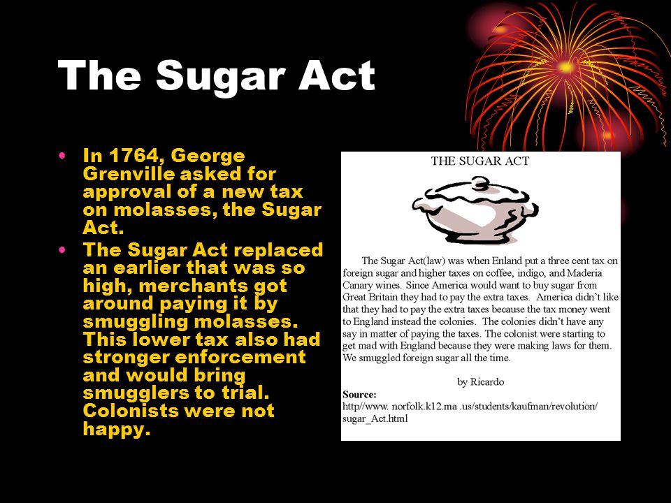 The Sugar Act In 1764, George Grenville asked for approval of a new tax on molasses, the Sugar Act.