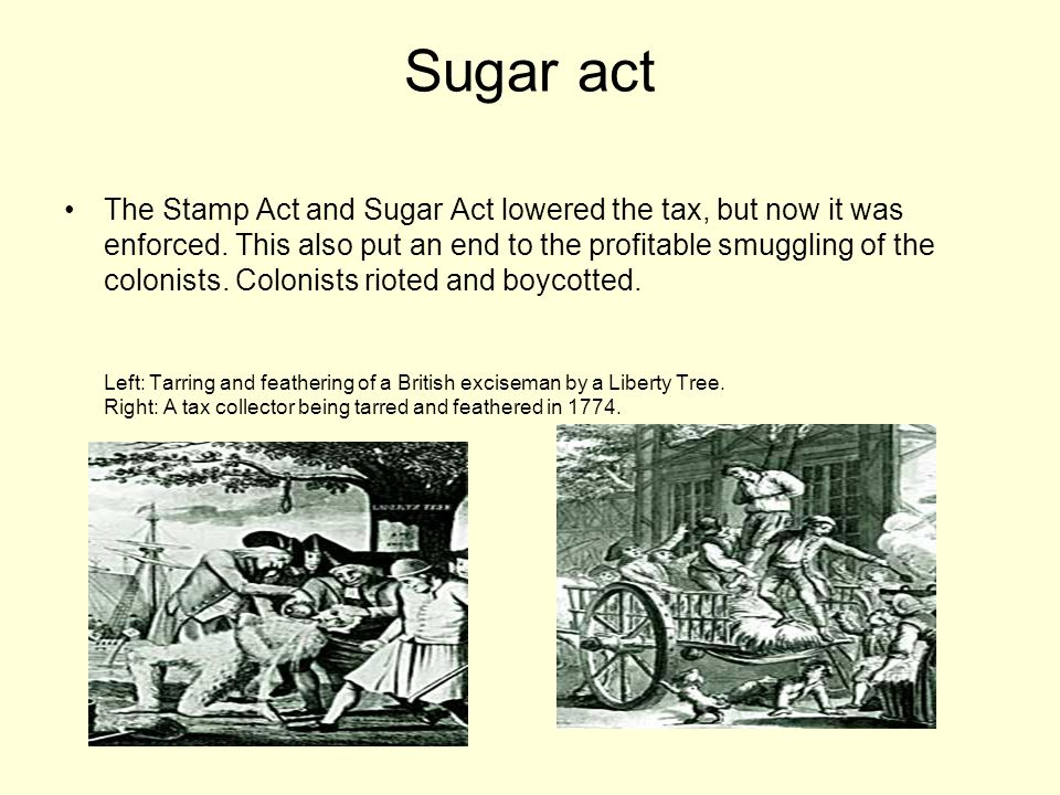 Sugar act The Stamp Act and Sugar Act lowered the tax, but now it was enforced.