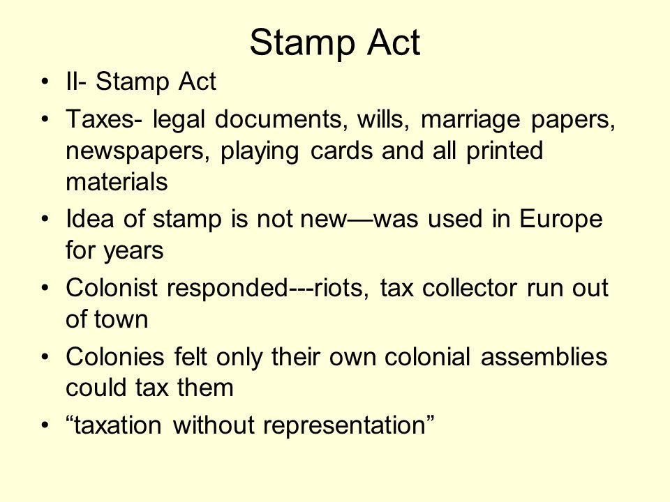 Stamp Act II- Stamp Act Taxes- legal documents, wills, marriage papers, newspapers, playing cards and all printed materials Idea of stamp is not new—was used in Europe for years Colonist responded---riots, tax collector run out of town Colonies felt only their own colonial assemblies could tax them taxation without representation