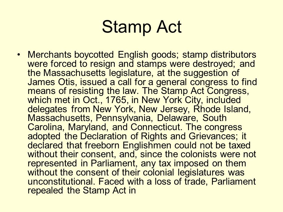 Stamp Act Merchants boycotted English goods; stamp distributors were forced to resign and stamps were destroyed; and the Massachusetts legislature, at the suggestion of James Otis, issued a call for a general congress to find means of resisting the law.