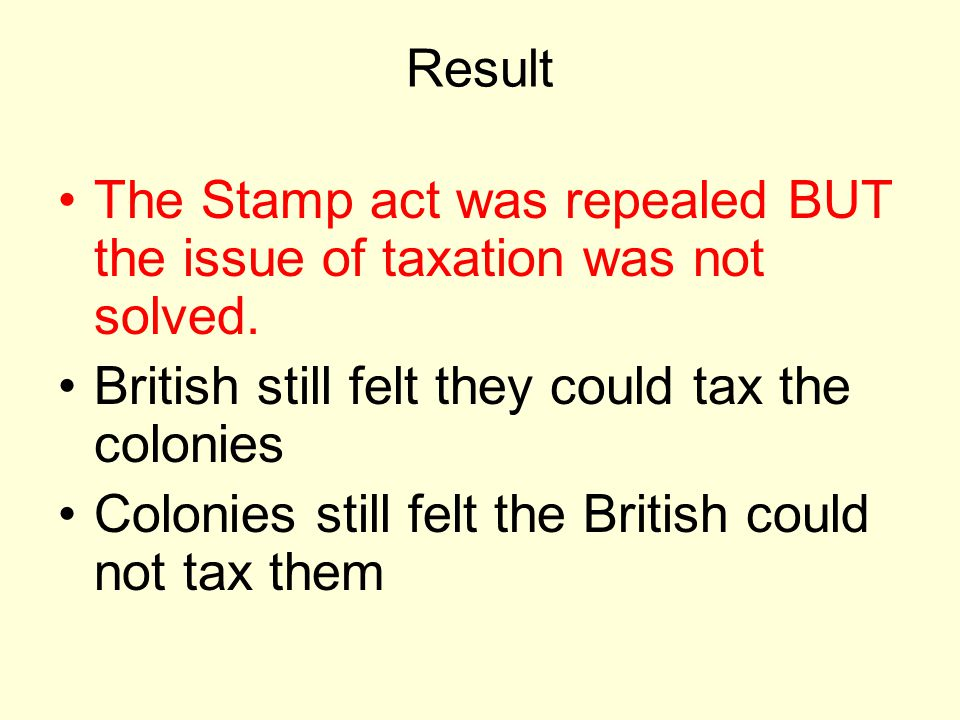 Result The Stamp act was repealed BUT the issue of taxation was not solved.