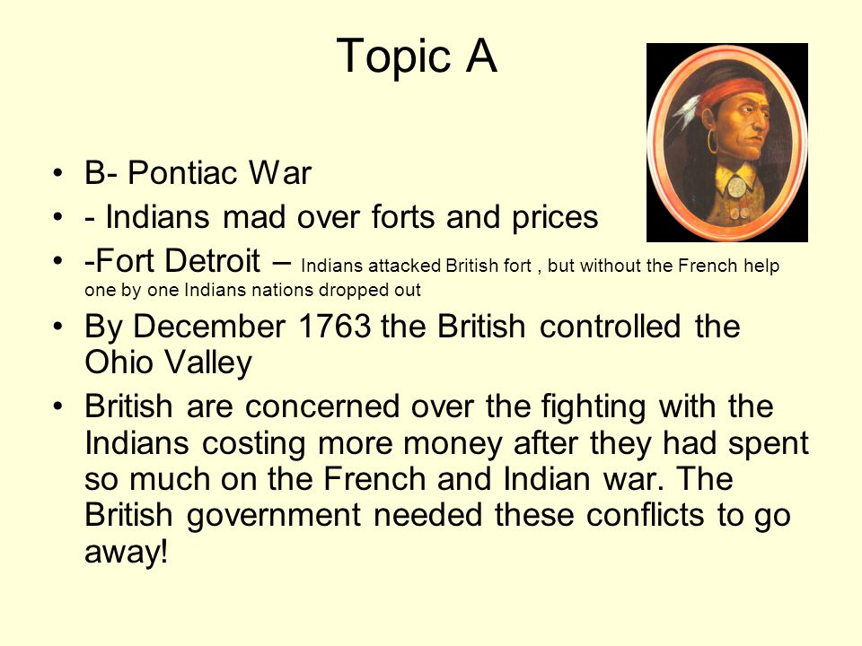 Topic A B- Pontiac War - Indians mad over forts and prices -Fort Detroit – Indians attacked British fort, but without the French help one by one Indians nations dropped out By December 1763 the British controlled the Ohio Valley British are concerned over the fighting with the Indians costing more money after they had spent so much on the French and Indian war.