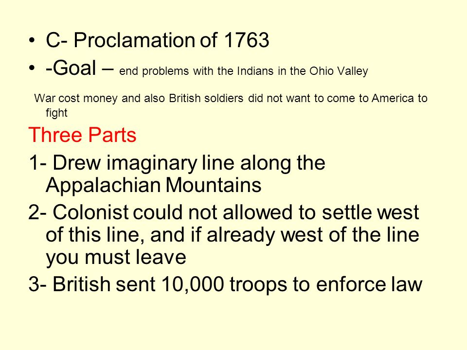C- Proclamation of 1763 -Goal – end problems with the Indians in the Ohio Valley War cost money and also British soldiers did not want to come to America to fight Three Parts 1- Drew imaginary line along the Appalachian Mountains 2- Colonist could not allowed to settle west of this line, and if already west of the line you must leave 3- British sent 10,000 troops to enforce law