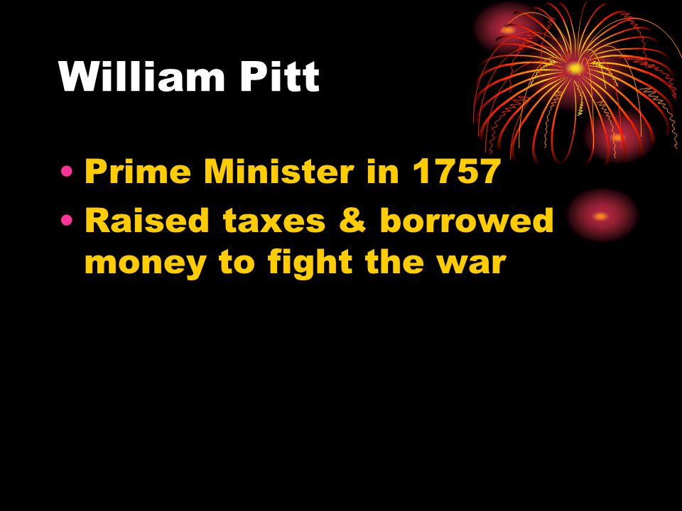 William Pitt Prime Minister in 1757 Raised taxes & borrowed money to fight the war
