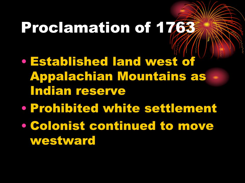 Proclamation of 1763 Established land west of Appalachian Mountains as Indian reserve Prohibited white settlement Colonist continued to move westward