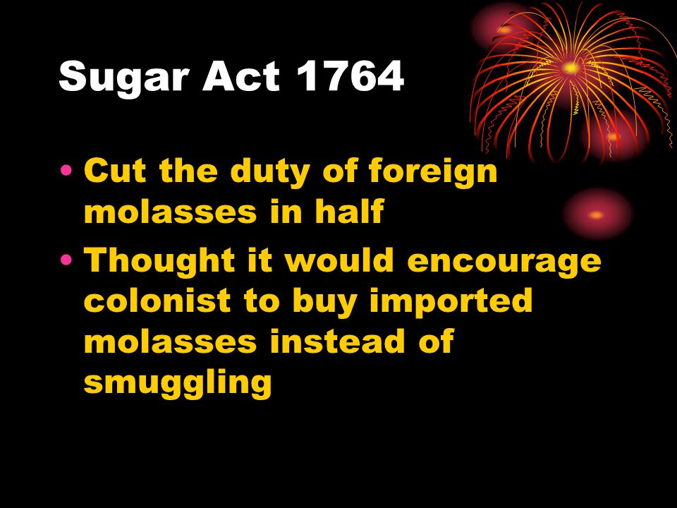 Sugar Act 1764 Cut the duty of foreign molasses in half Thought it would encourage colonist to buy imported molasses instead of smuggling