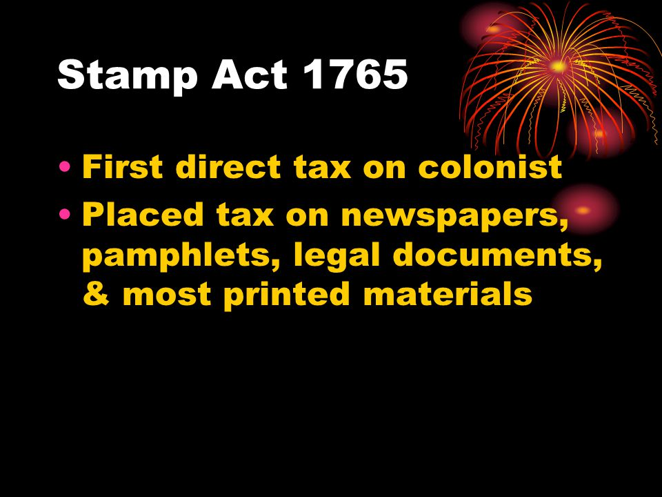 Stamp Act 1765 First direct tax on colonist Placed tax on newspapers, pamphlets, legal documents, & most printed materials