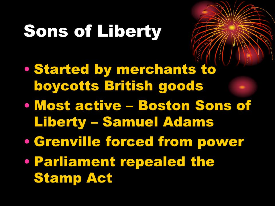 Sons of Liberty Started by merchants to boycotts British goods Most active – Boston Sons of Liberty – Samuel Adams Grenville forced from power Parliament repealed the Stamp Act