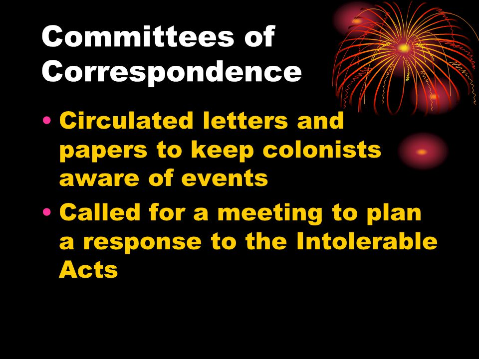 Committees of Correspondence Circulated letters and papers to keep colonists aware of events Called for a meeting to plan a response to the Intolerable Acts