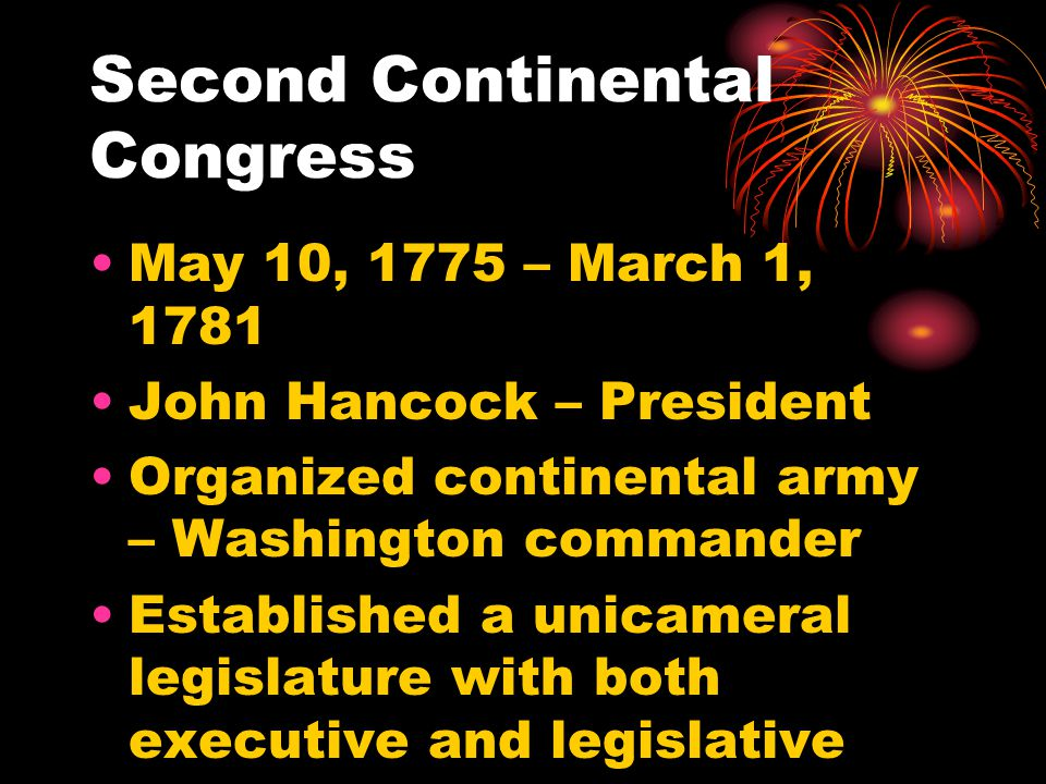 Second Continental Congress May 10, 1775 – March 1, 1781 John Hancock – President Organized continental army – Washington commander Established a unicameral legislature with both executive and legislative powers