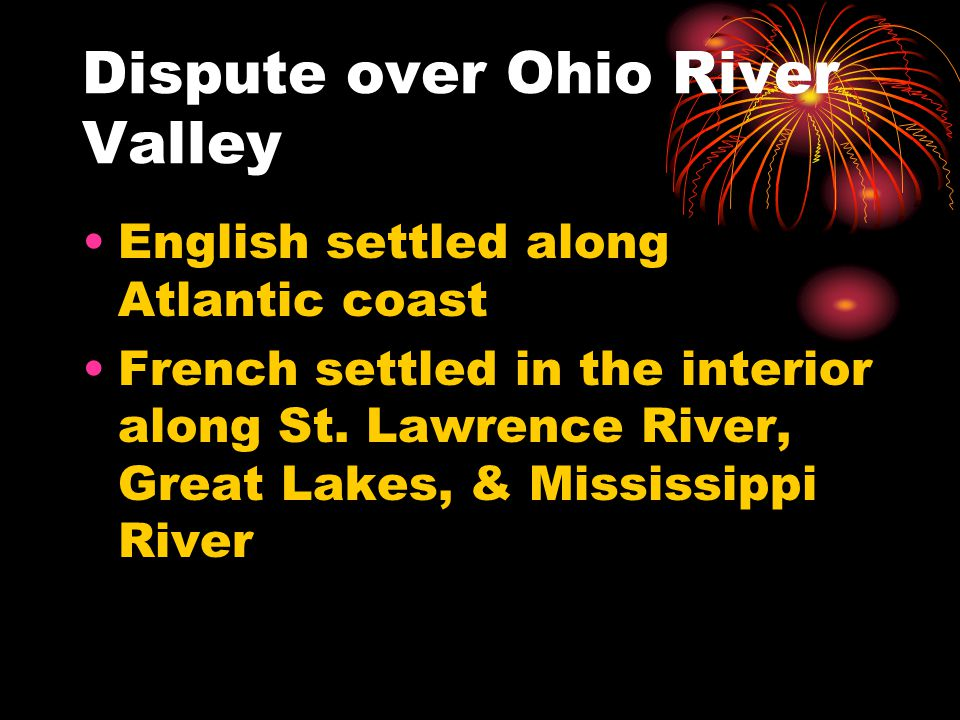 Dispute over Ohio River Valley English settled along Atlantic coast French settled in the interior along St.