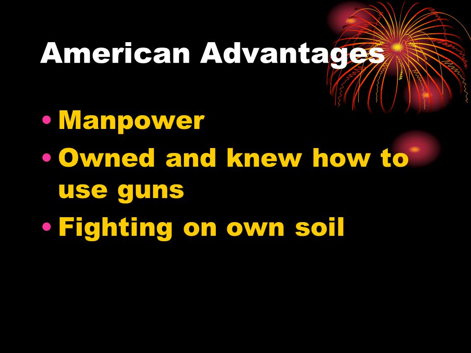 American Advantages Manpower Owned and knew how to use guns Fighting on own soil
