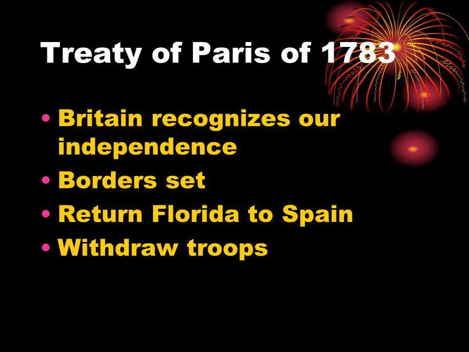 Treaty of Paris of 1783 Britain recognizes our independence Borders set Return Florida to Spain Withdraw troops