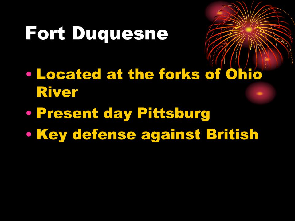 Fort Duquesne Located at the forks of Ohio River Present day Pittsburg Key defense against British