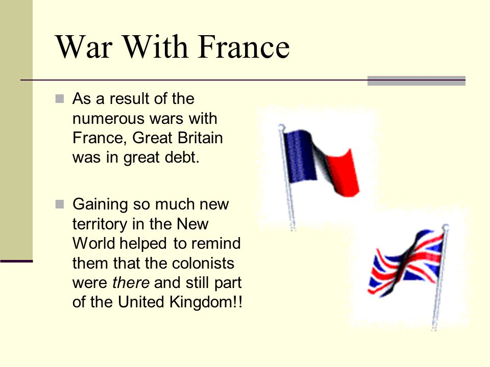 War With France As a result of the numerous wars with France, Great Britain was in great debt.