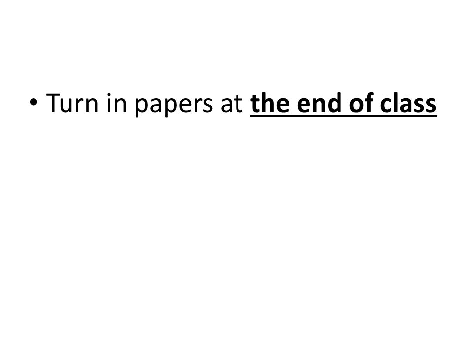 Turn in papers at the end of class