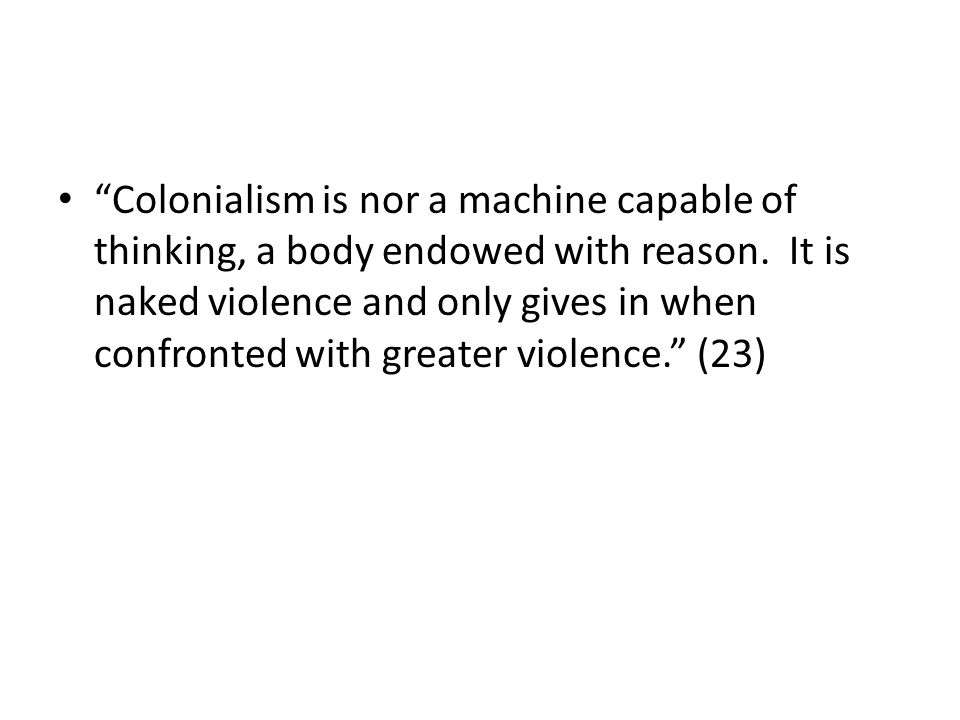 """""""Colonialism is nor a machine capable of thinking, a body endowed with reason. It is naked violence and only gives in when confronted with greater vio"""