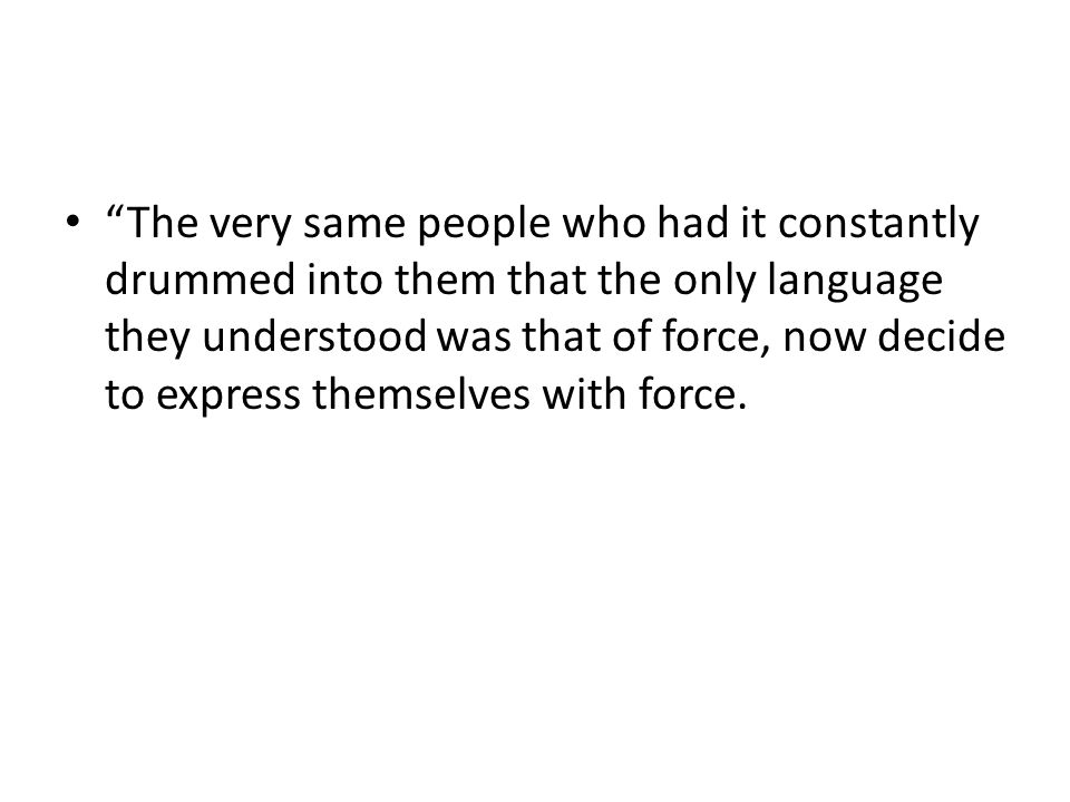 The very same people who had it constantly drummed into them that the only language they understood was that of force, now decide to express themselves with force.
