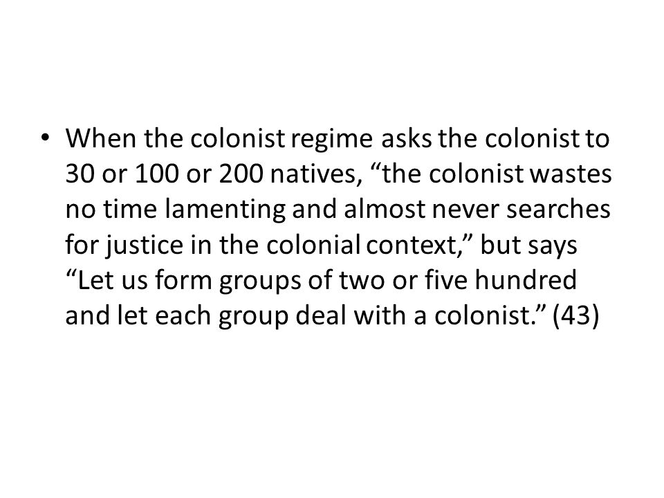 When the colonist regime asks the colonist to 30 or 100 or 200 natives, the colonist wastes no time lamenting and almost never searches for justice in the colonial context, but says Let us form groups of two or five hundred and let each group deal with a colonist. (43)