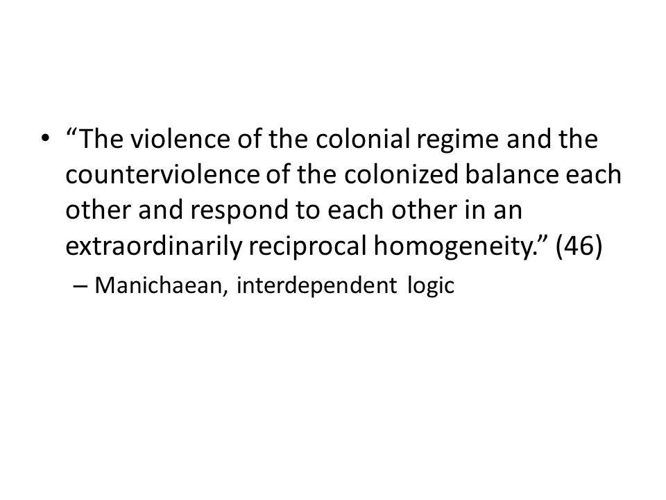 """""""The violence of the colonial regime and the counterviolence of the colonized balance each other and respond to each other in an extraordinarily recip"""