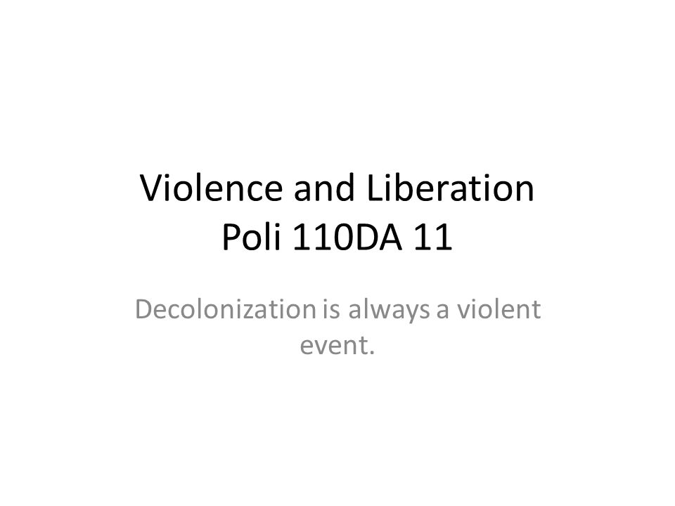 Violence and Liberation Poli 110DA 11 Decolonization is always a violent event.