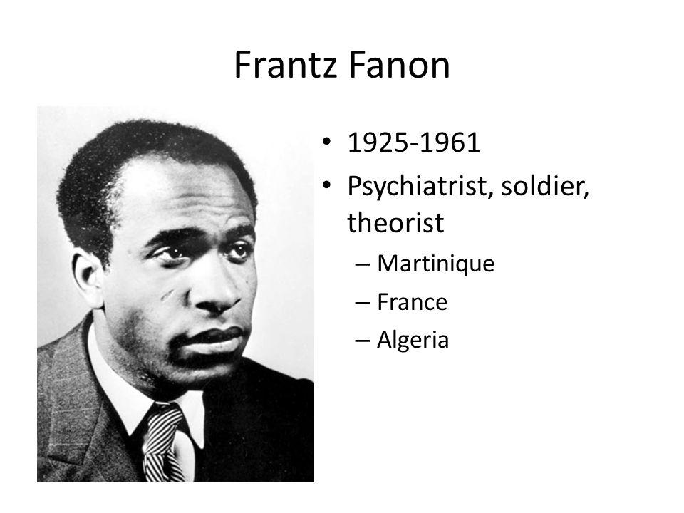 Frantz Fanon 1925-1961 Psychiatrist, soldier, theorist – Martinique – France – Algeria