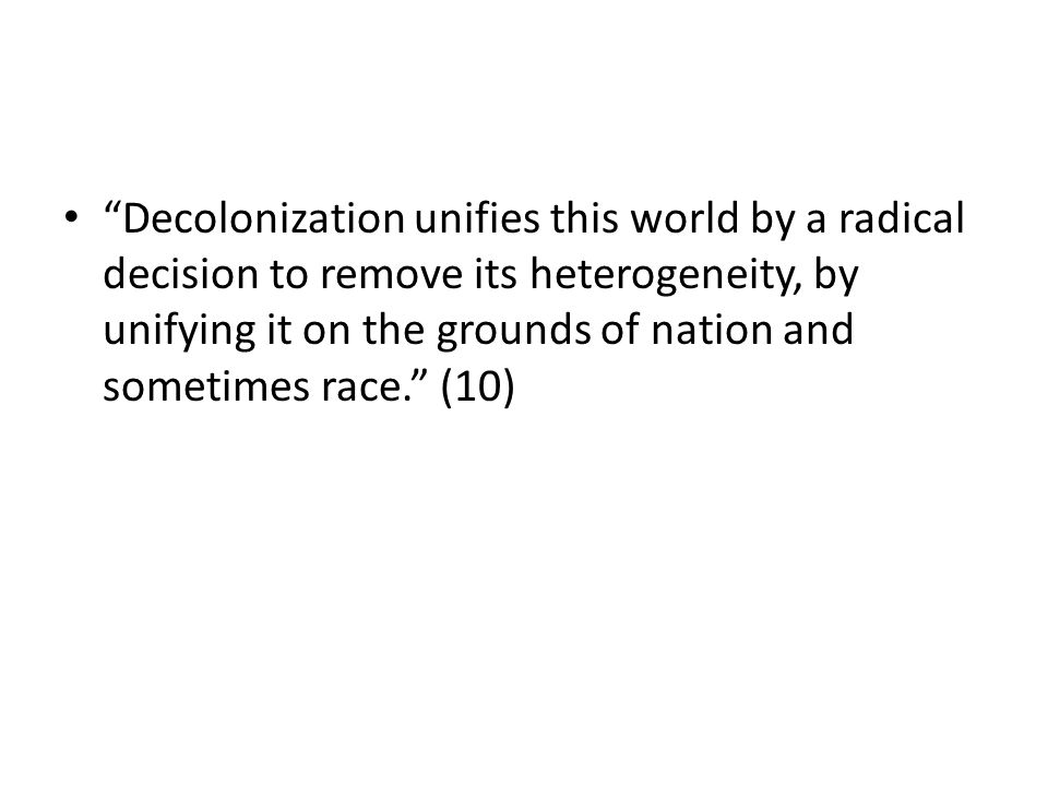"""""""Decolonization unifies this world by a radical decision to remove its heterogeneity, by unifying it on the grounds of nation and sometimes race."""" (10"""