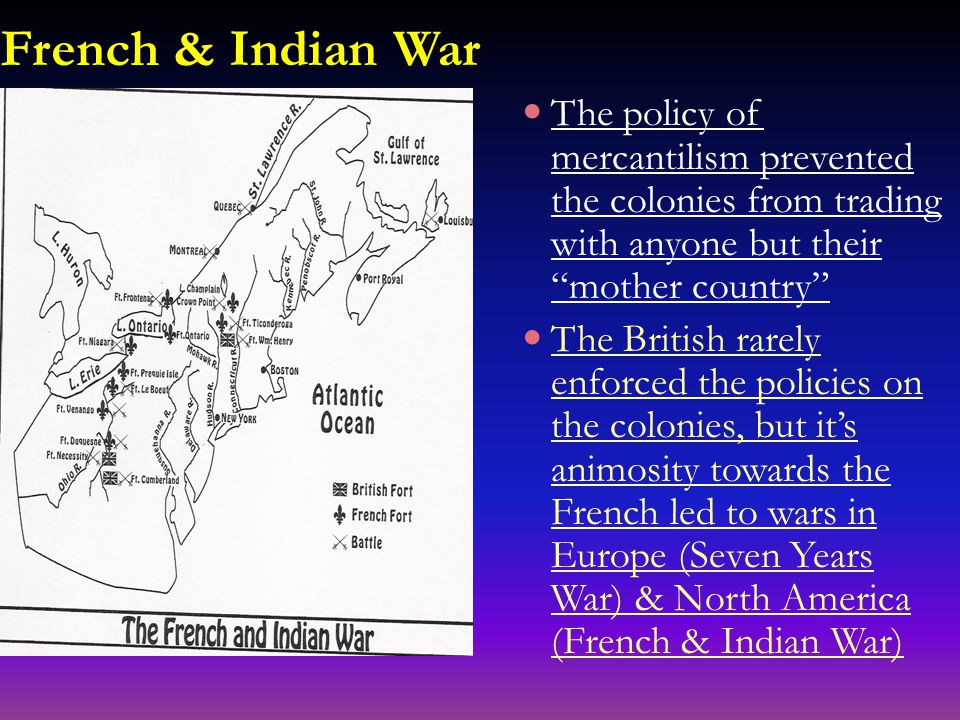 French & Indian War The policy of mercantilism prevented the colonies from trading with anyone but their mother country The British rarely enforced the policies on the colonies, but it's animosity towards the French led to wars in Europe (Seven Years War) & North America (French & Indian War)