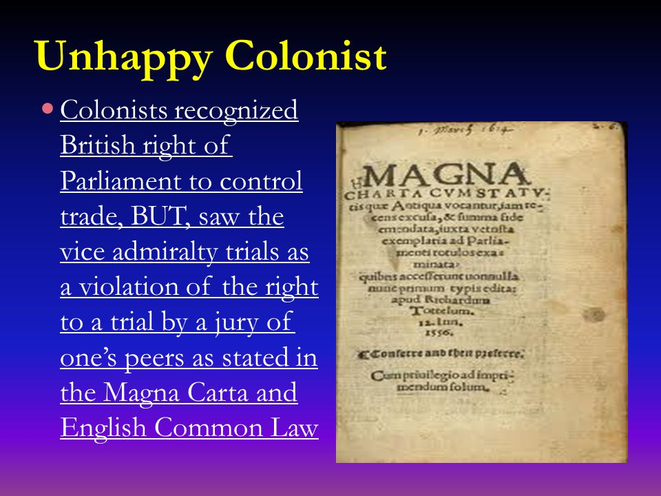 Unhappy Colonist Colonists recognized British right of Parliament to control trade, BUT, saw the vice admiralty trials as a violation of the right to a trial by a jury of one's peers as stated in the Magna Carta and English Common Law