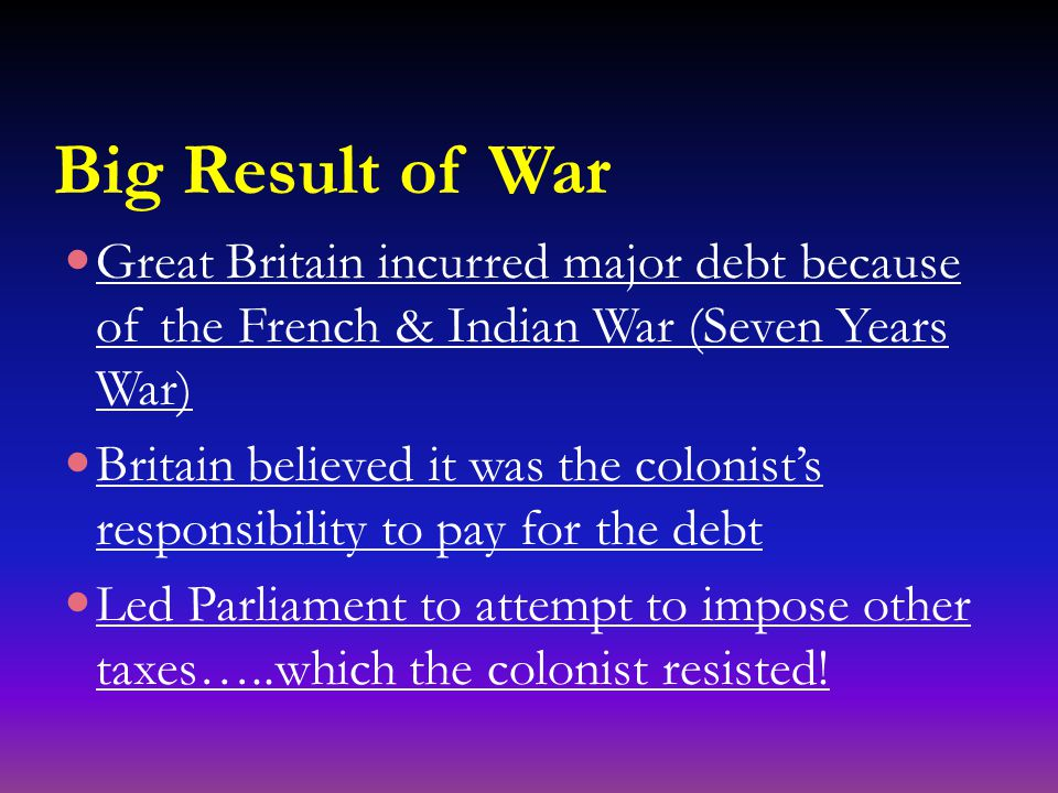 Big Result of War Great Britain incurred major debt because of the French & Indian War (Seven Years War) Britain believed it was the colonist's responsibility to pay for the debt Led Parliament to attempt to impose other taxes…..which the colonist resisted!