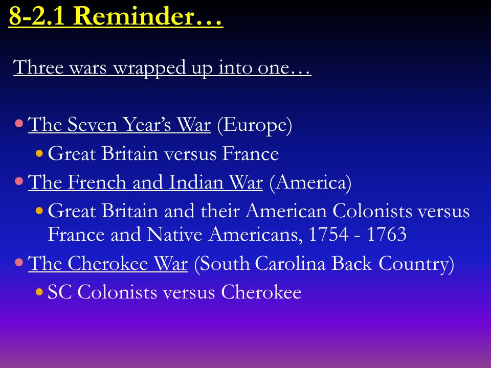 8-2.1 Reminder… Three wars wrapped up into one… The Seven Year's War (Europe) Great Britain versus France The French and Indian War (America) Great Britain and their American Colonists versus France and Native Americans, 1754 - 1763 The Cherokee War (South Carolina Back Country) SC Colonists versus Cherokee