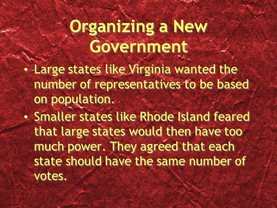 Organizing a New Government Large states like Virginia wanted the number of representatives to be based on population. Smaller states like Rhode Islan