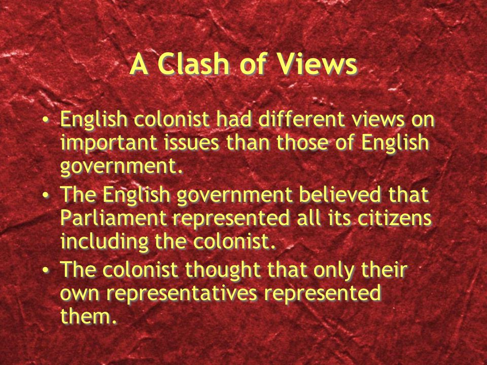 A Clash of Views English colonist had different views on important issues than those of English government. The English government believed that Parli