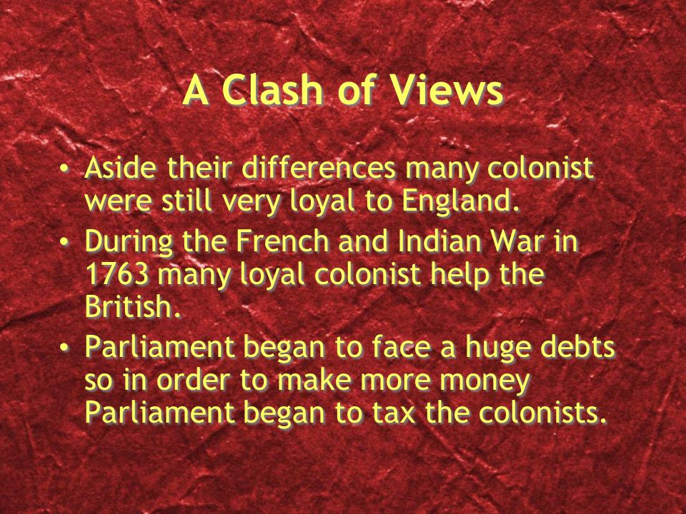 A Clash of Views Aside their differences many colonist were still very loyal to England. During the French and Indian War in 1763 many loyal colonist
